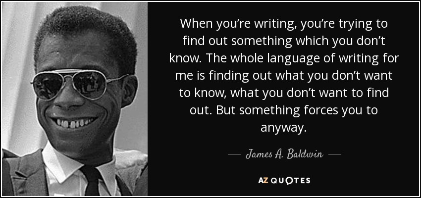 When you're writing, you're trying to find out something which you don't know. The whole language of writing for me is finding out what you don't want to know, what you don't want to find out. But something forces you to anyway. - James A. Baldwin