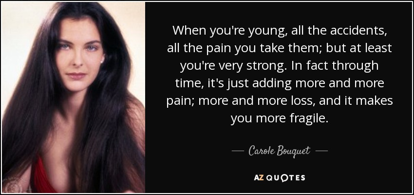 When you're young, all the accidents, all the pain you take them; but at least you're very strong. In fact through time, it's just adding more and more pain; more and more loss, and it makes you more fragile. - Carole Bouquet