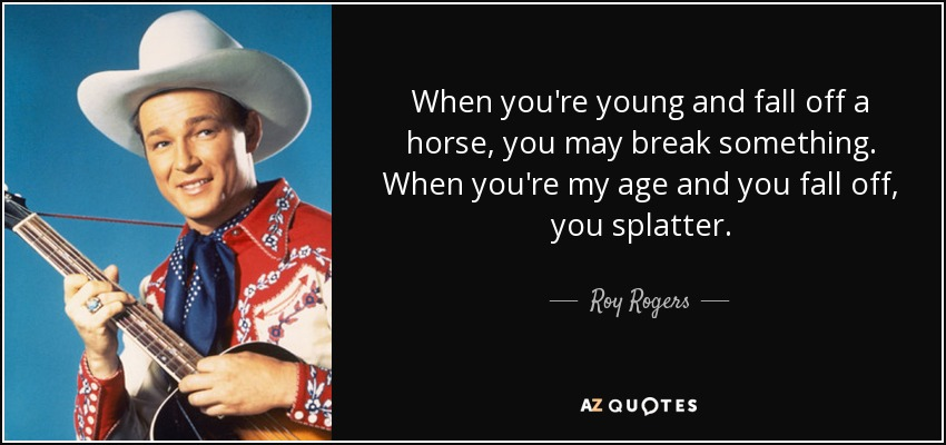When you're young and fall off a horse, you may break something. When you're my age and you fall off, you splatter. - Roy Rogers