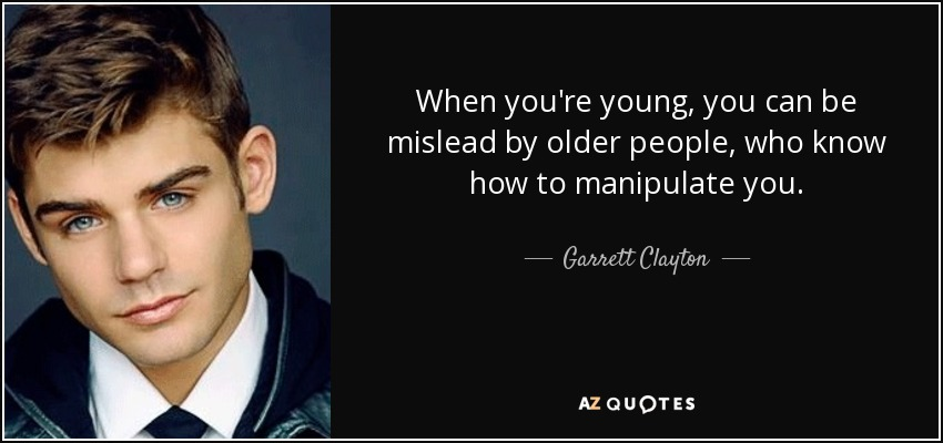 When you're young, you can be mislead by older people, who know how to manipulate you. - Garrett Clayton