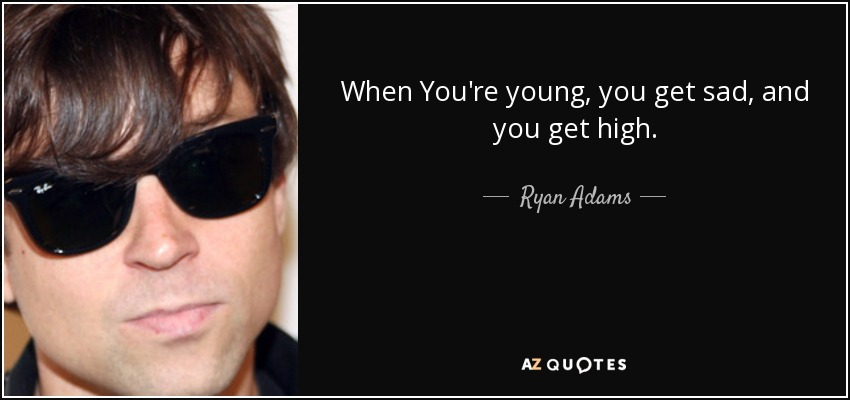 When You're young, you get sad, and you get high. - Ryan Adams