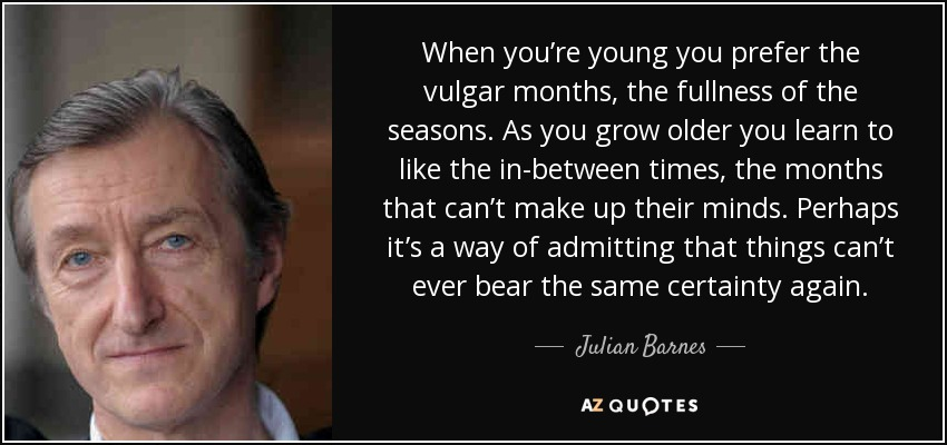 When you're young you prefer the vulgar months, the fullness of the seasons. As you grow older you learn to like the in-between times, the months that can't make up their minds. Perhaps it's a way of admitting that things can't ever bear the same certainty again. - Julian Barnes