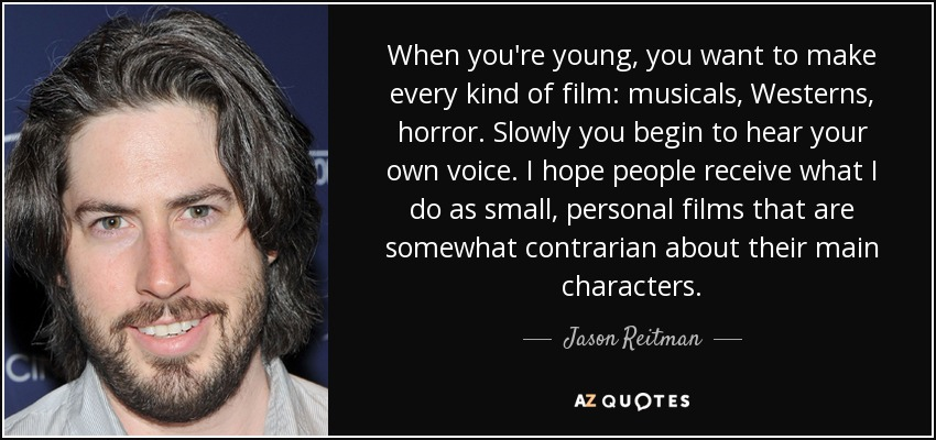 When you're young, you want to make every kind of film: musicals, Westerns, horror. Slowly you begin to hear your own voice. I hope people receive what I do as small, personal films that are somewhat contrarian about their main characters. - Jason Reitman