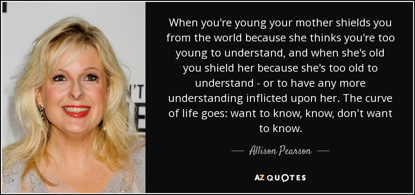 When you're young your mother shields you from the world because she thinks you're too young to understand, and when she's old you shield her because she's too old to understand - or to have any more understanding inflicted upon her. The curve of life goes: want to know, know, don't want to know. - Allison Pearson