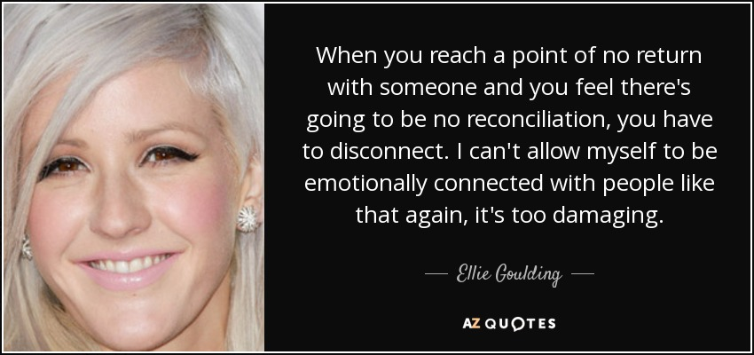 When you reach a point of no return with someone and you feel there's going to be no reconciliation, you have to disconnect. I can't allow myself to be emotionally connected with people like that again, it's too damaging. - Ellie Goulding