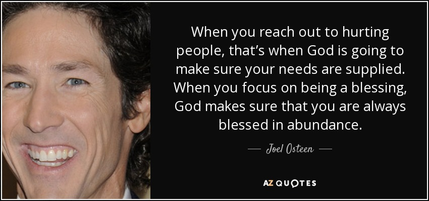 When you reach out to hurting people, that's when God is going to make sure your needs are supplied. When you focus on being a blessing, God makes sure that you are always blessed in abundance. - Joel Osteen