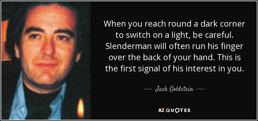 When you reach round a dark corner to switch on a light, be careful. Slenderman will often run his finger over the back of your hand. This is the first signal of his interest in you. - Jack Goldstein