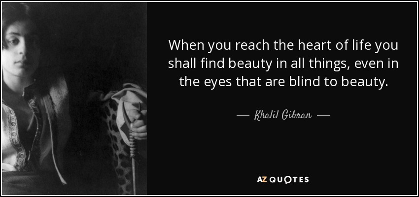 When you reach the heart of life you shall find beauty in all things, even in the eyes that are blind to beauty. - Khalil Gibran