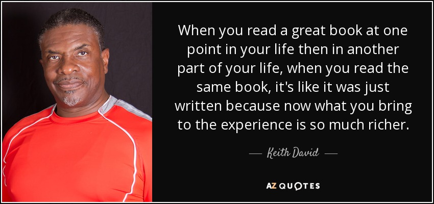 When you read a great book at one point in your life then in another part of your life, when you read the same book, it's like it was just written because now what you bring to the experience is so much richer. - Keith David