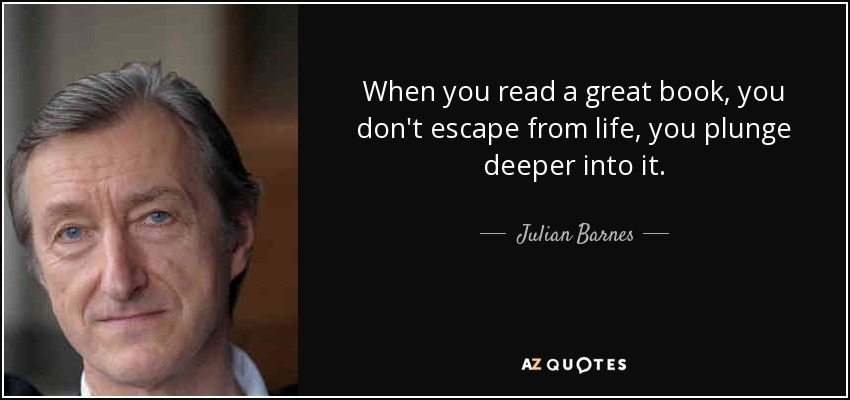 When you read a great book, you don't escape from life, you plunge deeper into it. - Julian Barnes