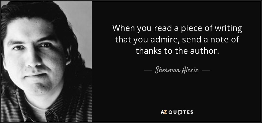 When you read a piece of writing that you admire, send a note of thanks to the author. - Sherman Alexie