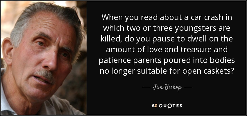 When you read about a car crash in which two or three youngsters are killed, do you pause to dwell on the amount of love and treasure and patience parents poured into bodies no longer suitable for open caskets? - Jim Bishop