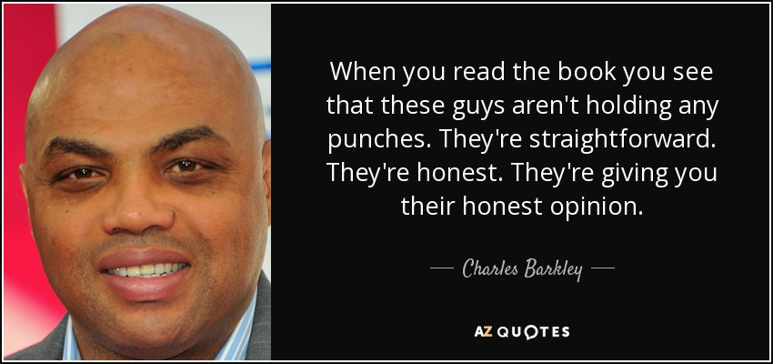 When you read the book you see that these guys aren't holding any punches. They're straightforward. They're honest. They're giving you their honest opinion. - Charles Barkley