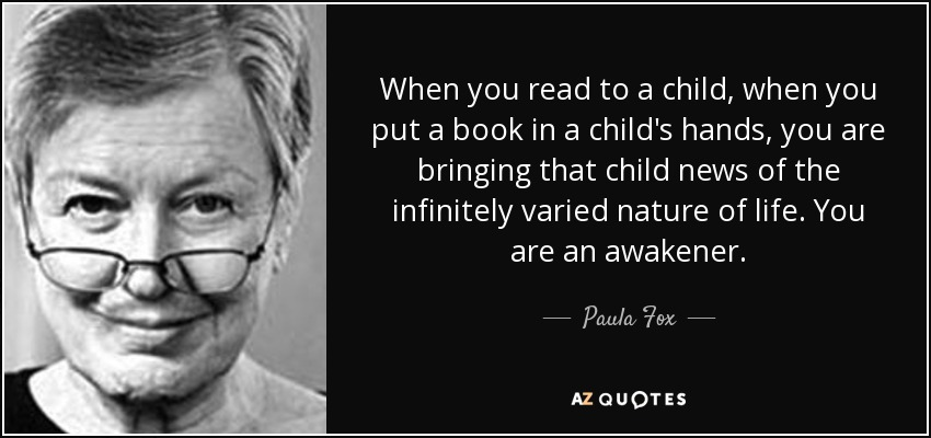 When you read to a child, when you put a book in a child's hands, you are bringing that child news of the infinitely varied nature of life. You are an awakener. - Paula Fox