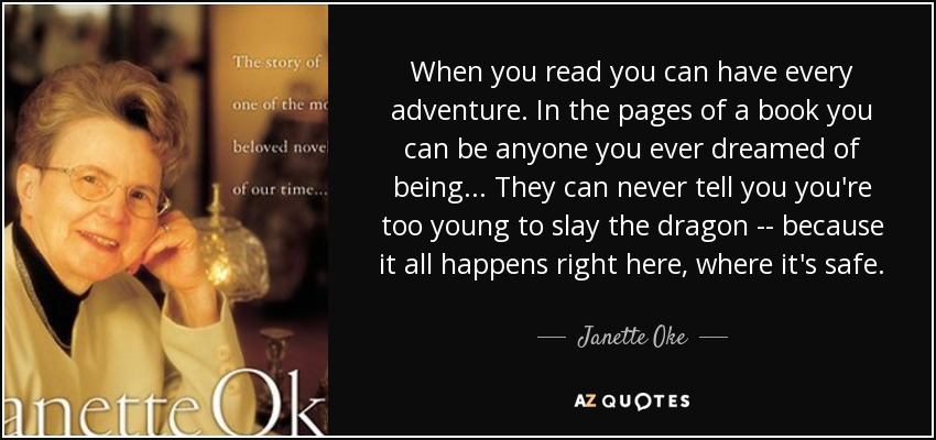 When you read you can have every adventure. In the pages of a book you can be anyone you ever dreamed of being... They can never tell you you're too young to slay the dragon -- because it all happens right here, where it's safe. - Janette Oke