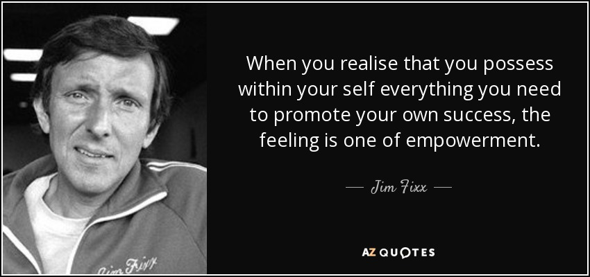 When you realise that you possess within your self everything you need to promote your own success, the feeling is one of empowerment. - Jim Fixx