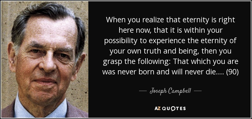 When you realize that eternity is right here now, that it is within your possibility to experience the eternity of your own truth and being, then you grasp the following: That which you are was never born and will never die. . . . (90) - Joseph Campbell