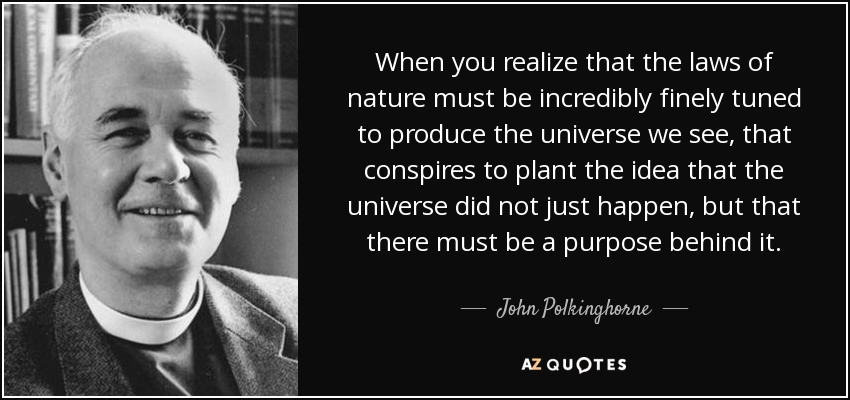 When you realize that the laws of nature must be incredibly finely tuned to produce the universe we see, that conspires to plant the idea that the universe did not just happen, but that there must be a purpose behind it. - John Polkinghorne