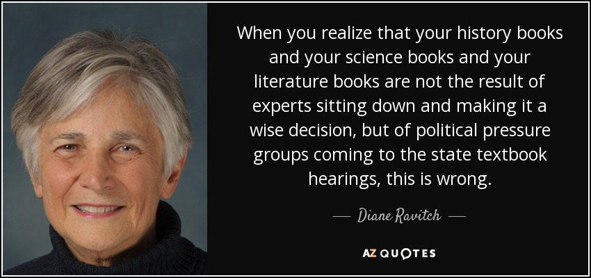 When you realize that your history books and your science books and your literature books are not the result of experts sitting down and making it a wise decision, but of political pressure groups coming to the state textbook hearings, this is wrong. - Diane Ravitch