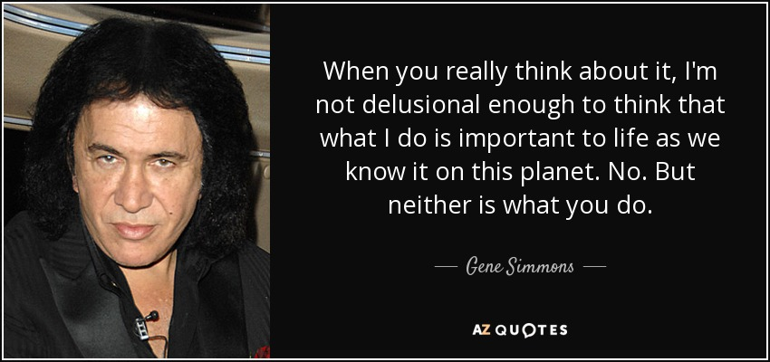 When you really think about it, I'm not delusional enough to think that what I do is important to life as we know it on this planet. No. But neither is what you do. - Gene Simmons