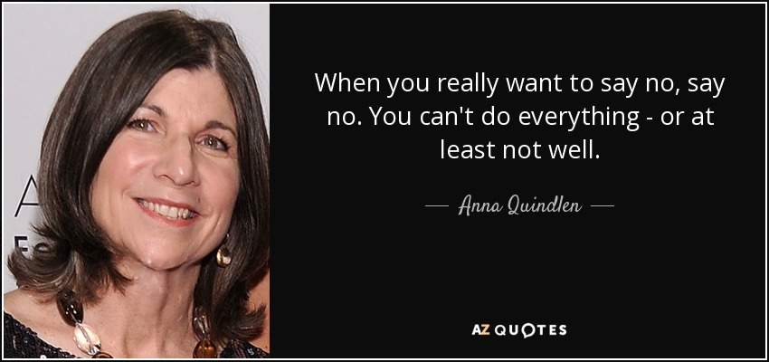 When you really want to say no, say no. You can't do everything - or at least not well. - Anna Quindlen