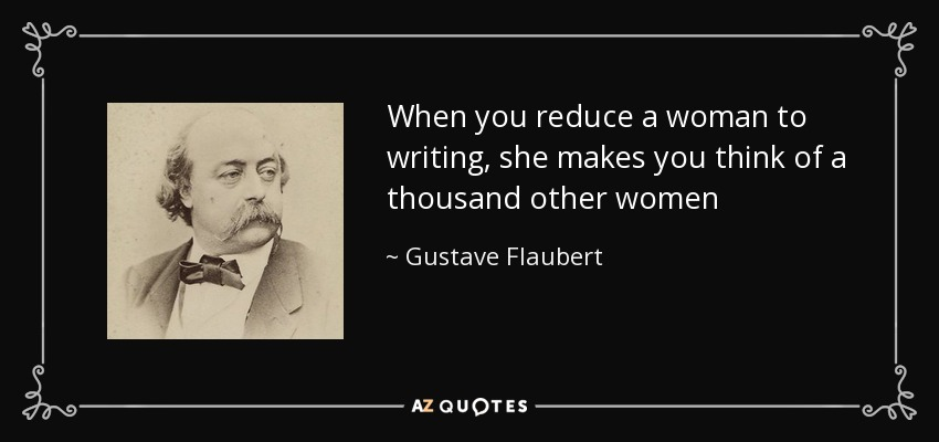 When you reduce a woman to writing, she makes you think of a thousand other women - Gustave Flaubert