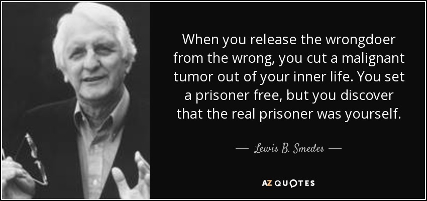 When you release the wrongdoer from the wrong, you cut a malignant tumor out of your inner life. You set a prisoner free, but you discover that the real prisoner was yourself. - Lewis B. Smedes