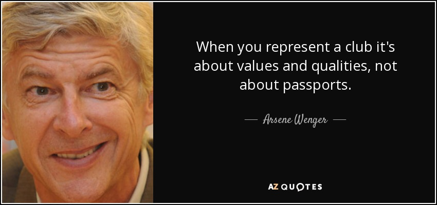When you represent a club it's about values and qualities, not about passports. - Arsene Wenger