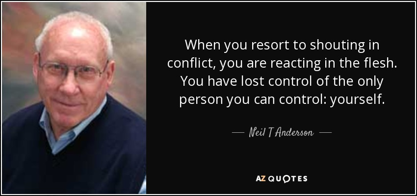 When you resort to shouting in conflict, you are reacting in the flesh. You have lost control of the only person you can control: yourself. - Neil T Anderson