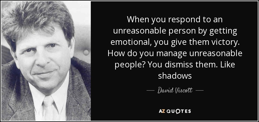 When you respond to an unreasonable person by getting emotional, you give them victory. How do you manage unreasonable people? You dismiss them. Like shadows - David Viscott