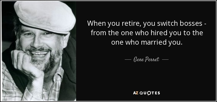 When you retire, you switch bosses - from the one who hired you to the one who married you. - Gene Perret