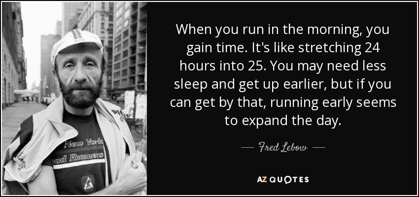 When you run in the morning, you gain time. It's like stretching 24 hours into 25. You may need less sleep and get up earlier, but if you can get by that, running early seems to expand the day. - Fred Lebow