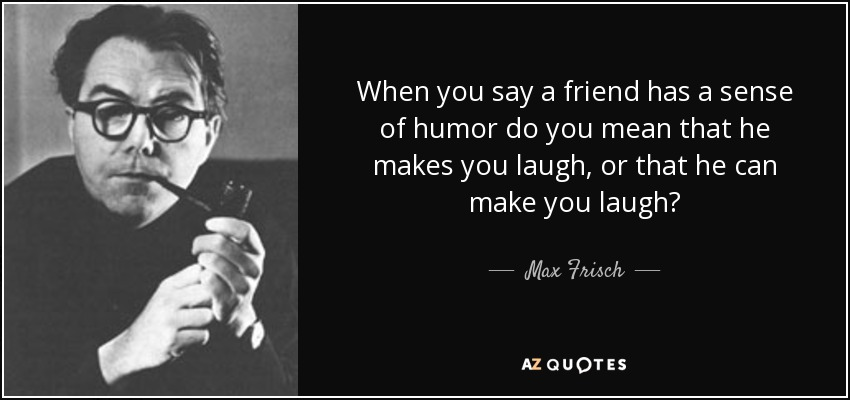 When you say a friend has a sense of humor do you mean that he makes you laugh, or that he can make you laugh? - Max Frisch