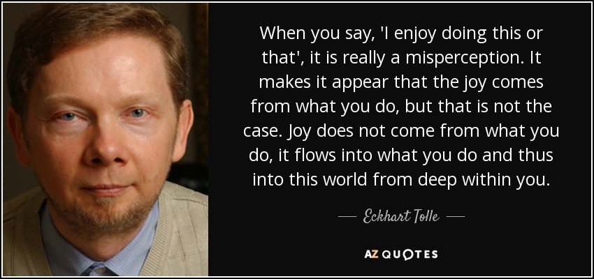 When you say, 'I enjoy doing this or that', it is really a misperception. It makes it appear that the joy comes from what you do, but that is not the case. Joy does not come from what you do, it flows into what you do and thus into this world from deep within you. - Eckhart Tolle