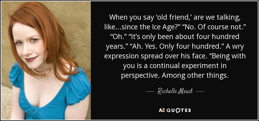 "When you say 'old friend,' are we talking, like...since the Ice Age?"" ""No. Of course not."" ""Oh."" ""It's only been about four hundred years."" ""Ah. Yes. Only four hundred."" A wry expression spread over his face. ""Being with you is a continual experiment in perspective. Among other things. - Richelle Mead"