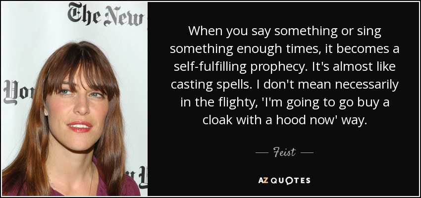 Feist Quote When You Say Something Or Sing Something Enough Times