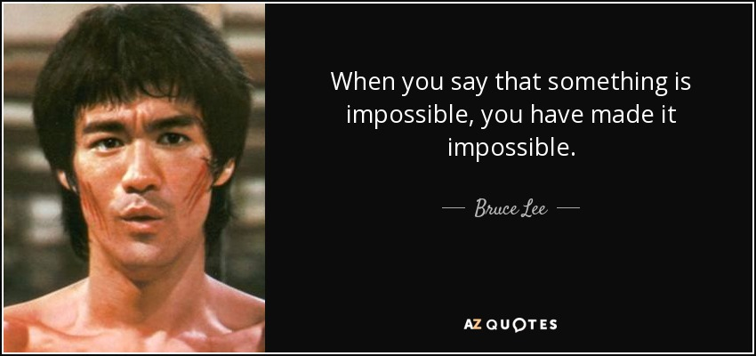 When you say that something is impossible, you have made it impossible. - Bruce Lee