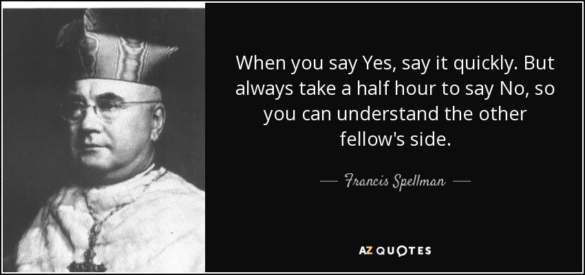 When you say Yes, say it quickly. But always take a half hour to say No, so you can understand the other fellow's side. - Francis Spellman