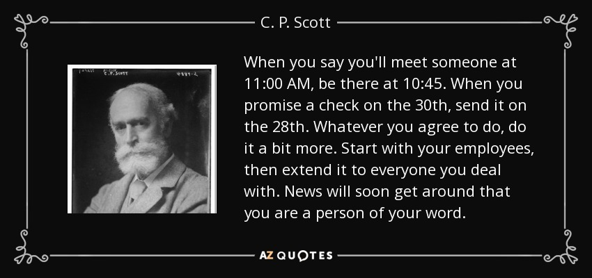 When you say you'll meet someone at 11:00 AM, be there at 10:45. When you promise a check on the 30th, send it on the 28th. Whatever you agree to do, do it a bit more. Start with your employees, then extend it to everyone you deal with. News will soon get around that you are a person of your word. - C. P. Scott