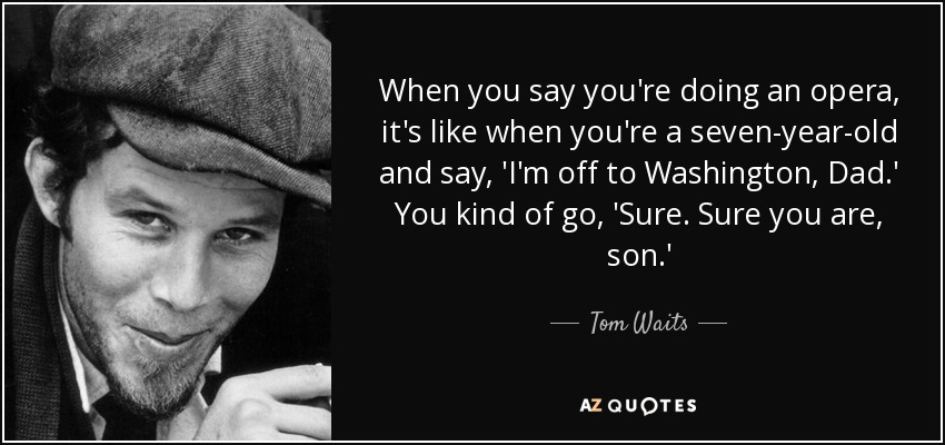 When you say you're doing an opera, it's like when you're a seven-year-old and say, 'I'm off to Washington, Dad.' You kind of go, 'Sure. Sure you are, son.' - Tom Waits