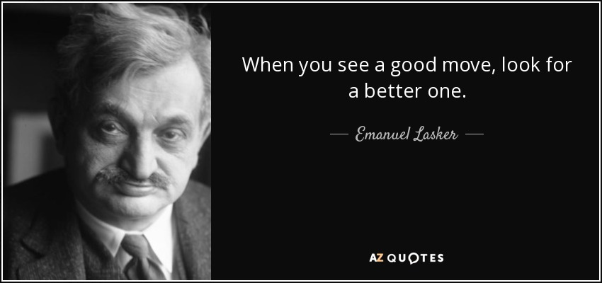 When you see a good move, look for a better one. - Emanuel Lasker