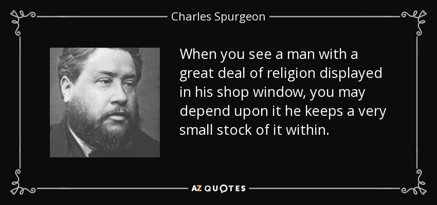 When you see a man with a great deal of religion displayed in his shop window, you may depend upon it he keeps a very small stock of it within. - Charles Spurgeon
