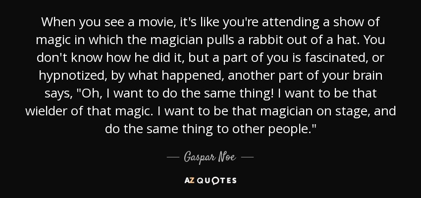 When you see a movie, it's like you're attending a show of magic in which the magician pulls a rabbit out of a hat. You don't know how he did it, but a part of you is fascinated, or hypnotized, by what happened, another part of your brain says,