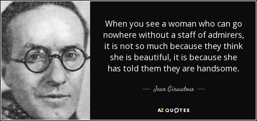 When you see a woman who can go nowhere without a staff of admirers, it is not so much because they think she is beautiful, it is because she has told them they are handsome. - Jean Giraudoux