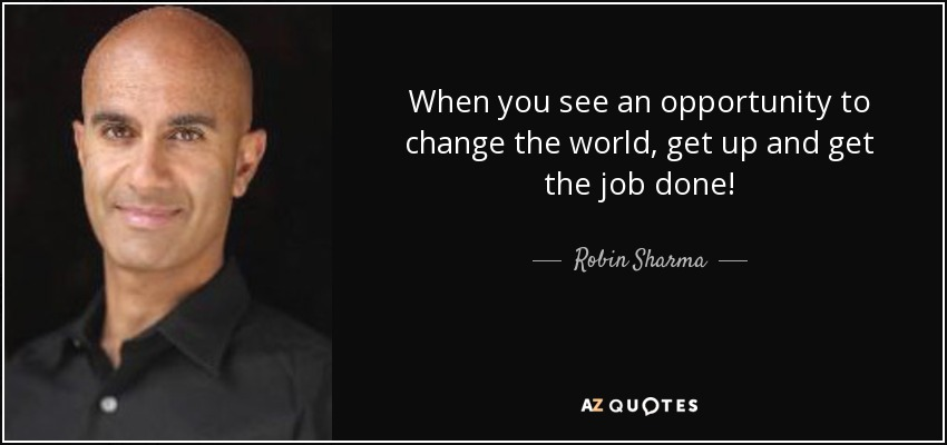 When you see an opportunity to change the world, get up and get the job done! - Robin Sharma