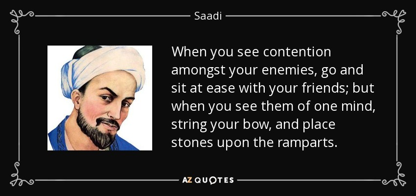 When you see contention amongst your enemies, go and sit at ease with your friends; but when you see them of one mind, string your bow, and place stones upon the ramparts. - Saadi