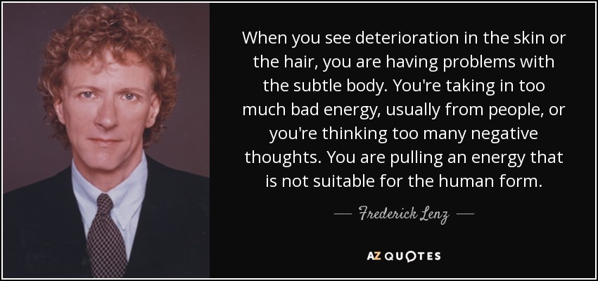 When you see deterioration in the skin or the hair, you are having problems with the subtle body. You're taking in too much bad energy, usually from people, or you're thinking too many negative thoughts. You are pulling an energy that is not suitable for the human form. - Frederick Lenz