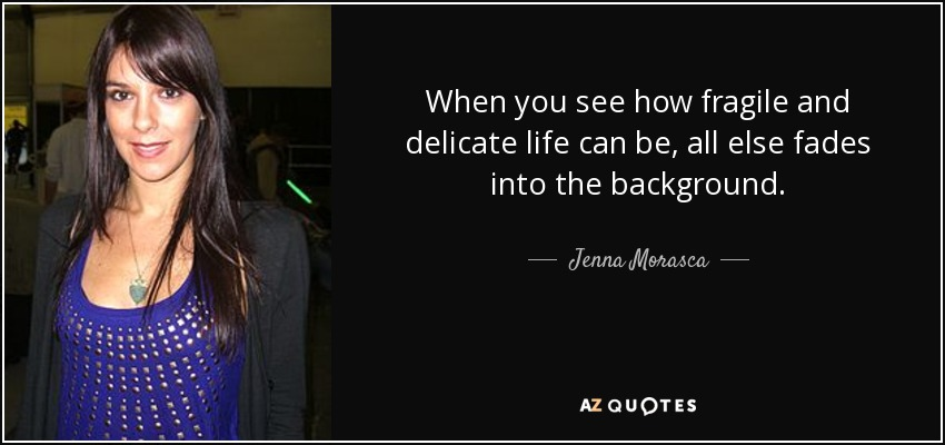 When you see how fragile and delicate life can be, all else fades into the background. - Jenna Morasca