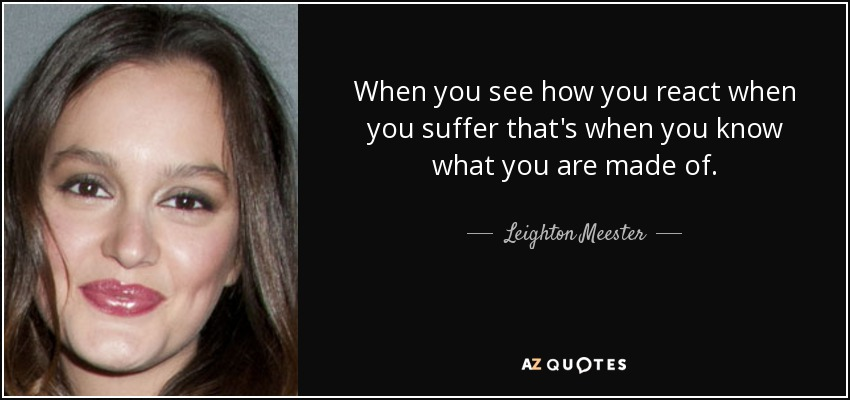 When you see how you react when you suffer that's when you know what you are made of. - Leighton Meester