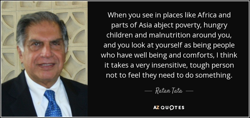 When you see in places like Africa and parts of Asia abject poverty, hungry children and malnutrition around you, and you look at yourself as being people who have well being and comforts, I think it takes a very insensitive, tough person not to feel they need to do something. - Ratan Tata